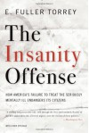 The Insanity Offense: How America's Failure to Treat the Seriously Mentally Ill Endangers Its Citizens - E. Fuller Torrey