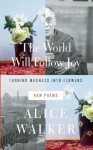 The World Will Follow Joy: Turning Madness into Flowers, New Poems - Alice Walker
