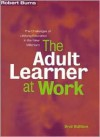 The Adult Learner at Work: A Comprehensive Guide to the Context, Psychology and Methods of Learning for the Workplace - Robert B. Burns