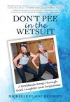 Don't Pee in the Wetsuit: A Worldwide Romp Through Grief, Laughter and Forgiveness - Michelle Kennedy