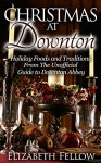 Christmas at Downton: Holiday Foods and Traditions From The Unofficial Guide to Downton Abbey (Downton Abbey Books) - Elizabeth Fellow