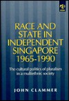 Race and State in Independent Singapore, 1965-1990: The Cultural Politics of Pluralism in a Multiethnic Society - John R. Clammer