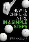 HOW TO CHIP LIKE A PRO IN 4 SIMPLE STEPS (PLAY BETTER GOLF Book 2) - Frank Muir