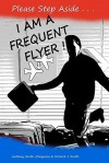 Please Step Aside I Am A Frequent Flyer: The Trials & Tribulations Of 21st Century Air Travel (Volume 1) - Anthony Smith-Chaigneau, Richard J. Smith