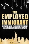 The Employed Immigrant: How to Land Your Next 6 Figure Dream Job in the United States - Li Lin