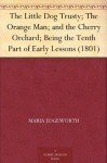 The Little Dog Trusty; The Orange Man; and the Cherry Orchard; Being the Tenth Part of Early Lessons (1801) - Maria Edgeworth