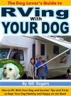The Dog Lover's Guide to RVing With Your Dog: How to RV With Your Dog and Survive! Tips and Tricks to Keep Your Dog Healthy and Happy on the Road - Bill Rogers