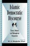 Islamic Democratic Discourse: Theory, Debates, and Philosophical Perspectives - M.A. Muqtedar Khan