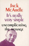 It's Really Very Simple: Uncomplicating the Message - Jack McArdle