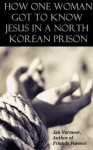 How One Woman Got to Know Jesus in a North Korean Prison - Jan Vermeer