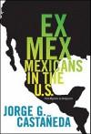Ex Mex: From Migrants to Immigrants - Jorge G. Castañeda, Jorge G. Castañeda