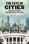The Fate of Cities: Urban America and the Federal Government, 1945-2000 - Roger Biles