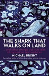 The Shark That Walks on Land: And Other Strange But True Tales of Mysterious Sea Creatures - Michael Bright