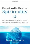 Emotionally Healthy Spirituality: It's Impossible to Be Spiritually Mature, While Remaining Emotionally Immature - Peter Scazzero