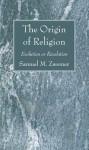 The Origin of Religion: Evolution or Revelation - Samuel Marinus Zwemer