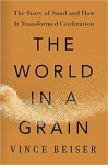 The World in a Grain , The Story of Sand and How It Transformed Civilization - Vince Beiser