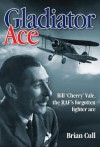 Gladiator Ace: Bill 'Cherry' Vale, the RAF's Forgotten Fighter Ace - Brian Cull