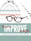 How To Improve Eyesight: Simple Steps To Improving Your Vision Naturally! - Marc Lawrence
