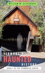 Vermont Haunted History: Vermont Ghost Stories, Folklore, Myths, Curses and Legends (The Vermonter Series Book 1) - William Alexander