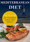 Mediterranean Diet: Top 25 Recipes for Breakfast, Lunch and Dinner - Tori Smith
