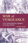 War of Vengeance: Acts of Retaliation Against Civil War POWs - Lonnie R. Speer