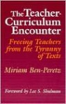 The Teacher Curriculum Encounter: Freeing Teachers From The Tyranny Of Texts - Miriam Ben-Peretz