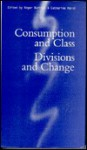 Consumption And Class: Divisions And Change - Roger Burrows
