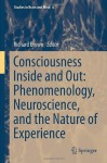 Consciousness Inside and Out: Phenomenology, Neuroscience, and the Nature of Experience (Studies in Brain and Mind) - Richard Brown