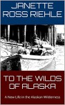 TO THE WILDS OF ALASKA: A New Life in the Alaskan Wilderness (Growing Up Wild Book 1) - Janette Ross Riehle, Vernon Ross, Sylvia Ross