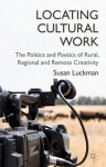 Locating Cultural Work: The Politics and Poetics of Rural, Regional and Remote Creativity - Susan Luckman