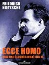 Ecce Homo: How One Becomes What - Friedrich Nietzsche