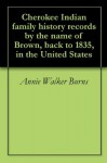 Cherokee Indian family history records by the name of Brown, back to 1835, in the United States - Annie Walker Burns