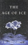 The Age of Ice: A Novel - J. M. Sidorova