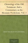 Christology of the Old Testament: And a Commentary on the Messianic Predictions. Vol. 2 - Ernst Wilhelm Hengstenberg, Theodore Meyer