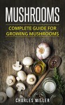 Mushrooms: Complete Guide For Growing Mushrooms At Home, Simple to Advanced Techniques (Mushrooms, growing, at home, garden, guide, edible, simple to advanced Book 2) - Charles Miller