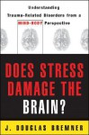Does Stress Damage the Brain?: Understanding Trauma-Related Disorders from a Mind-Body Perspective - J. Douglas Bremner