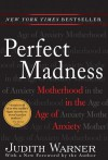 Perfect Madness : Motherhood in the Age of Anxiety - Judith Warner
