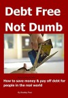 Debt Free Not Dumb© 2015: How to save money & pay off debt for people in the real world - Bradley Paul