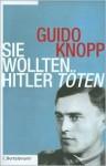 Sie wollten Hitler töten - Guido Knopp, Alexander Berkel, Anja Greulich