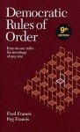 Democratic Rules of Order: Easy-To-Use Rules for Meetings of Any Size - Fred Francis, Peg Francis