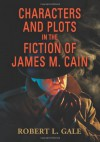 Characters and Plots in the Fiction of James M. Cain - Robert L. Gale