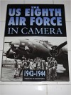 The Us 8th Air Force in Camera: Pearl Harbor to D-Day, 1942-1944 - Martin W. Bowman