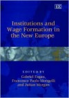 Institutions and Wage Formation in the New Europe - Gabriel Fagan, Julian Morgan, Francesco P. Mongelli