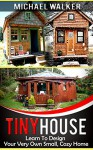 TINY HOUSE: Learn To Design Your Very Own Small, Cozy Home - Michael Walker