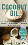 Coconut Oil: A How To Guide Of All The Benefits & Different Uses for Coconut Oil - RECIPES INCLUDED! (Coconut Oil Secrets, Coconut Oil For Beginners, Coconut Oil Benefits, Coconut Oil) - Sam Evans