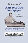 Be Independent! Start Your Own Newspaper: Stories About Happy Bondage in the Founding of a Weekly Newspaper - Ken Parker