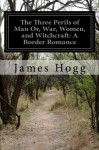 The Three Perils of Man Or, War, Women, and Witchcraft: A Border Romance - James Hogg
