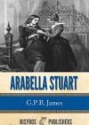 Arabella Stuart: A Romance from English History - G.P.R. James