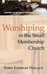 Worshipping in the Small Membership Church - Robin Knowles Wallace