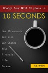 Change Your Next 10 Years In 10 Seconds: How 10 Seconds Decision Can Change Your Financial Life Forever - A.J. Brown